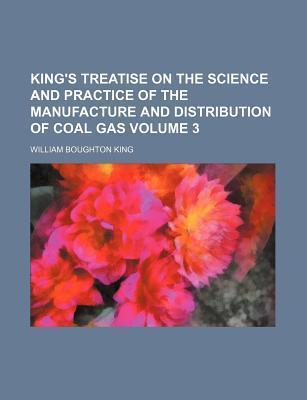 King's Treatise on the Science and Practice of the Manufacture and Distribution of Coal Gas Volume 3