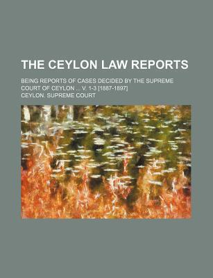The Ceylon Law Reports; Being Reports of Cases Decided by the Supreme Court of Ceylon V. 1-3 [1887-1897]