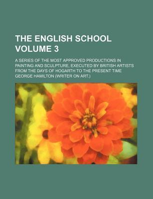 The English School; A Series of the Most Approved Productions in Painting and Sculpture, Executed by British Artists from the Days of Hogarth to the Present Time Volume 3