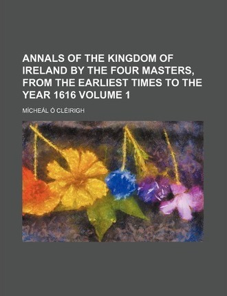 Annals of the Kingdom of Ireland by the Four Masters, from the Earliest Times to the Year 1616 Volume 1