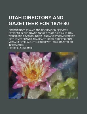 Utah Directory and Gazetteer for 1879-80; Containing the Name and Occupation of Every Resident in the Towns and Cities of Salt Lake, Utah, Weber and Davis Counties and a Very Complete Ist of the Merchants, Manufacturers, Professional Men