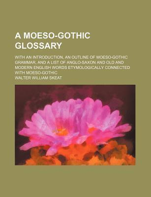 A Moeso-Gothic Glossary; With an Introduction, an Outline of Moeso-Gothic Grammar, and a List of Anglo-Saxon and Old and Modern English Words Etymologically Connected with Moeso-Gothic