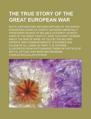The True Story of the Great European War; Facts, Explanations and Descriptions of the World-Staggering Crash of Events, Gathered Impratially from Every Source of Reliable Authority of Both Sides of the Great Conflict. What You Want to