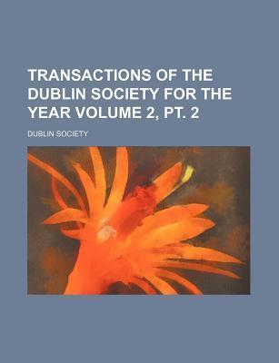 Transactions of the Dublin Society for the Year Volume 2, PT. 2