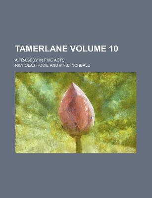Tamerlane; A Tragedy in Five Acts Volume 10