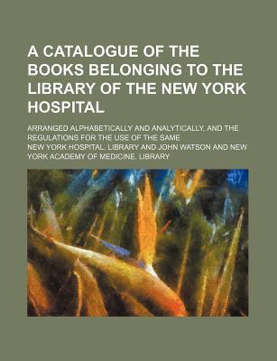 A Catalogue of the Books Belonging to the Library of the New York Hospital; Arranged Alphabetically and Analytically, and the Regulations for the Use of the Same