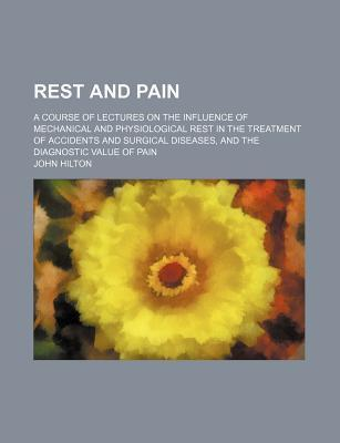Rest and Pain; A Course of Lectures on the Influence of Mechanical and Physiological Rest in the Treatment of Accidents and Surgical Diseases, and the Diagnostic Value of Pain
