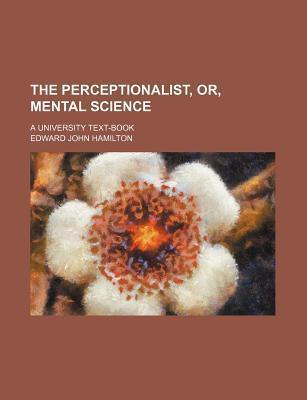 The Perceptionalist, Or, Mental Science; A University Text-Book
