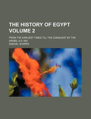 The History of Egypt; From the Earliest Times Till the Conquest by the Arabs, A.D. 640 Volume 2