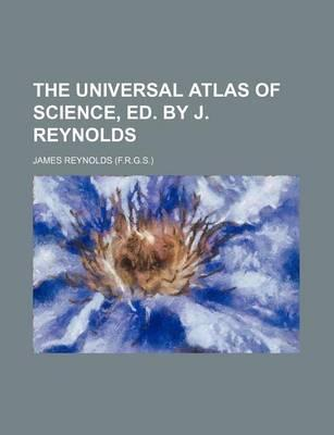 The Universal Atlas of Science, Ed. by J. Reynolds