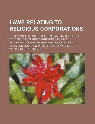 Laws Relating to Religious Corporations; Being a Collection of the General Statues of the Several States and Territorities for the Incorporation and Management of Churches, Religious Societies, Presbyteries, Synods, Etc.