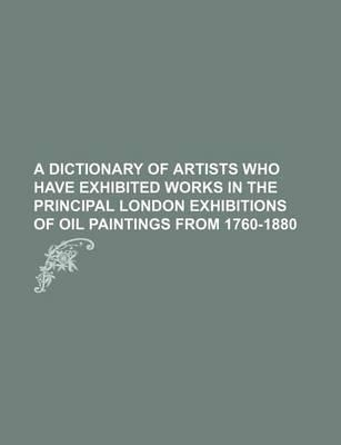 A Dictionary of Artists Who Have Exhibited Works in the Principal London Exhibitions of Oil Paintings from 1760-1880
