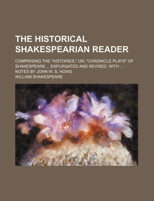 """The Historical Shakespearian Reader; Comprising the """"Histories,"""" Or, """"Chronicle Plays"""" of Shakespeare Expurgated and Revised, with Notes by John W. S. Hows"""