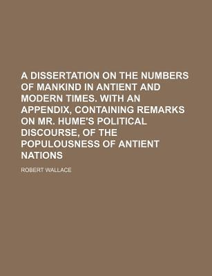 A Dissertation on the Numbers of Mankind in Antient and Modern Times. with an Appendix, Containing Remarks on Mr. Hume's Political Discourse, of the Populousness of Antient Nations