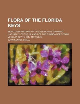 Flora of the Florida Keys; Being Descriptions of the See-Plants Growing Naturally on the Islands of the Florida Reef from Virginia Key to Dry Tortugas