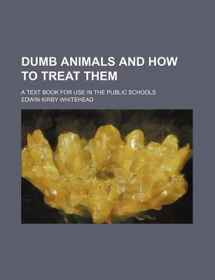 Dumb Animals and How to Treat Them; A Text Book for Use in the Public Schools