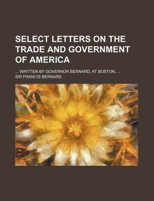 Select Letters on the Trade and Government of America; Written by Governor Bernard, at Boston,