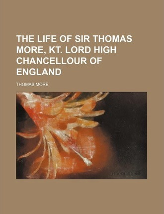 The Life of Sir Thomas More, Kt. Lord High Chancellour of England
