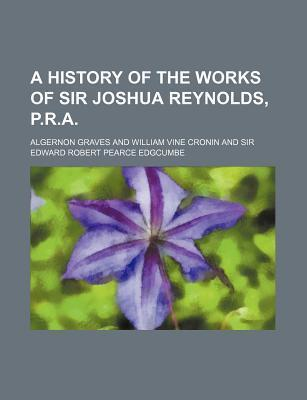A History of the Works of Sir Joshua Reynolds, P.R.a