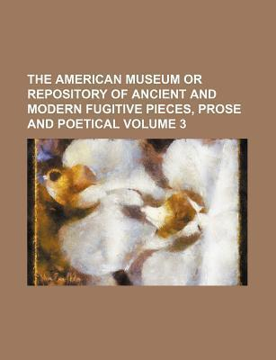 The American Museum or Repository of Ancient and Modern Fugitive Pieces, Prose and Poetical Volume 3