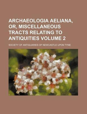 Archaeologia Aeliana, Or, Miscellaneous Tracts Relating to Antiquities Volume 2