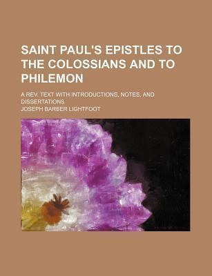 Saint Paul's Epistles to the Colossians and to Philemon; A REV. Text with Introductions, Notes, and Dissertations