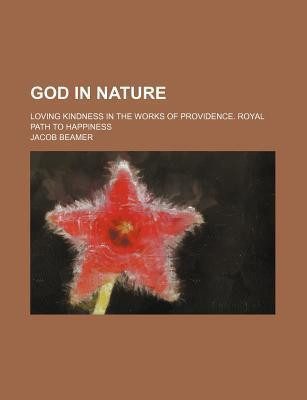 God in Nature; Loving Kindness in the Works of Providence. Royal Path to Happiness