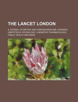 The Lancet London; A Journal of British and Foreign Medicine, Surgery, Obstetrics, Physiology, Chemistry, Pharmacology, Public Health and News
