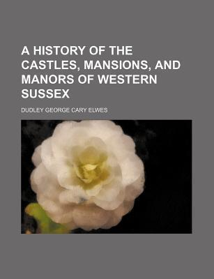 A History of the Castles, Mansions, and Manors of Western Sussex
