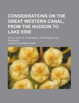 Considerations on the Great Western Canal, from the Hudson to Lake Erie; With a View of Its Expence, Advantages, and Progress