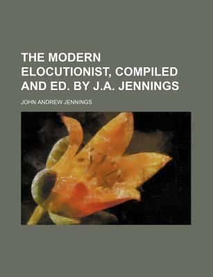 The Modern Elocutionist, Compiled and Ed. by J.A. Jennings