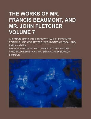 The Works of Mr. Francis Beaumont, and Mr. John Fletcher; In Ten Volumes. Collated with All the Former Editions, and Corrected. with Notes Critical and Explanatory Volume 7