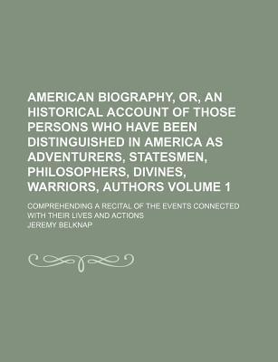 American Biography, Or, an Historical Account of Those Persons Who Have Been Distinguished in America as Adventurers, Statesmen, Philosophers, Divines, Warriors, Authors; Comprehending a Recital of the Events Connected with Their Volume 1