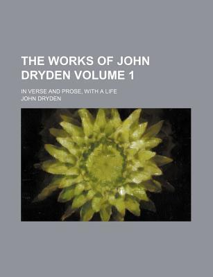 The Works of John Dryden; In Verse and Prose, with a Life Volume 1