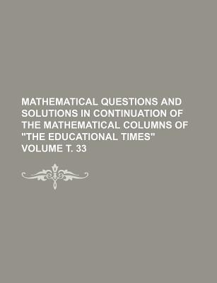 Mathematical Questions and Solutions in Continuation of the Mathematical Columns of the Educational Times Volume . 33