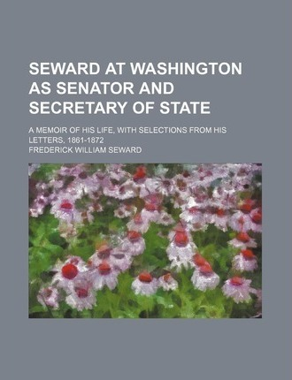 Seward at Washington as Senator and Secretary of State; A Memoir of His Life, with Selections from His Letters, 1861-1872