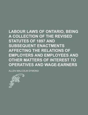 Labour Laws of Ontario, Being a Collection of the Revised Statutes of 1897 and Subsequent Enactments Affecting the Relations of Employers and Employees and Other Matters of Interest to Operatives and Wage-Earners