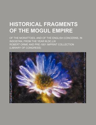 Historical Fragments of the Mogul Empire; Of the Morattoes, and of the English Concerns, in Indostan, from the Year M, DC, LIX