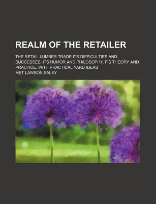 Realm of the Retailer; The Retail Lumber Trade Its Difficulties and Successes, Its Humor and Philosophy, Its Theory and Practice, with Practical Yard Ideas