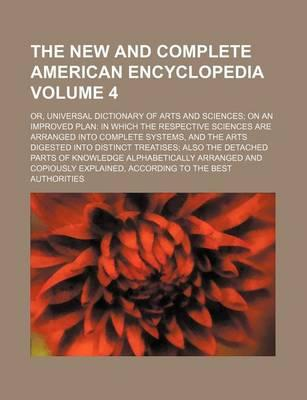 The New and Complete American Encyclopedia; Or, Universal Dictionary of Arts and Sciences on an Improved Plan in Which the Respective Sciences Are Arr