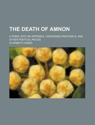 The Death of Amnon; A Poem, with an Appendix, Containing Pastorals, and Other Poetical Pieces