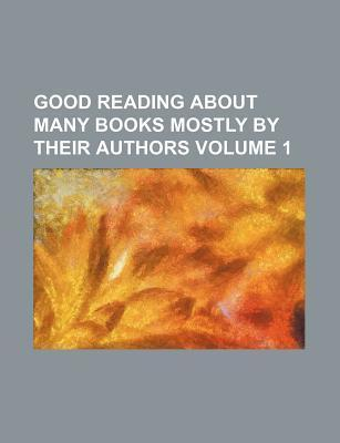 Good Reading about Many Books Mostly by Their Authors Volume 1