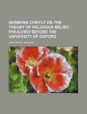 Sermons Chiefly on the Theory of Religious Belief, Preached Before the University of Oxford
