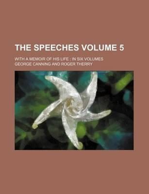 The Speeches; With a Memoir of His Life in Six Volumes Volume 5