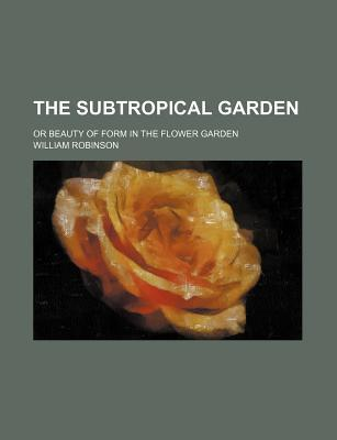The Subtropical Garden; Or Beauty of Form in the Flower Garden