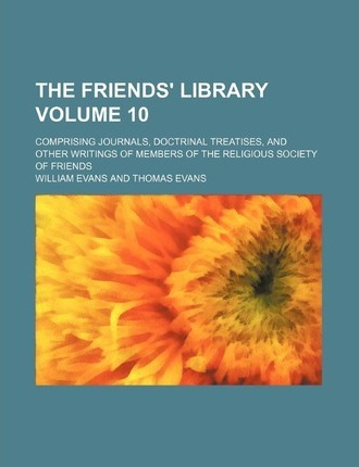The Friends' Library; Comprising Journals, Doctrinal Treatises, and Other Writings of Members of the Religious Society of Friends Volume 10