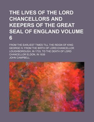 The Lives of the Lord Chancellors and Keepers of the Great Seal of England; From the Earliest Times Till the Reign of King George IV. from the Birth of Lord Chancellor Loughborough, in 1733, to the Death of Lord Chancellor Volume 6