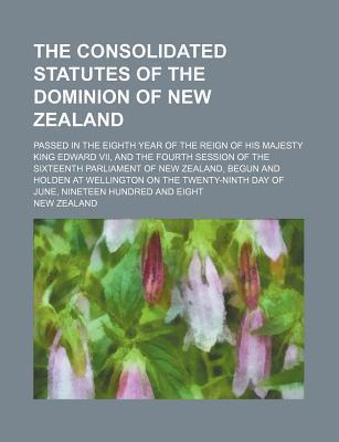 The Consolidated Statutes of the Dominion of New Zealand; Passed in the Eighth Year of the Reign of His Majesty King Edward VII, and the Fourth Sessio