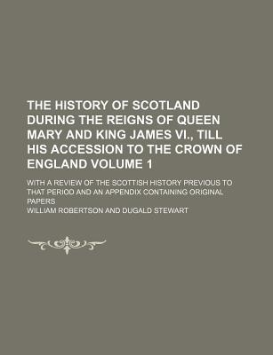 The History of Scotland During the Reigns of Queen Mary and King James VI., Till His Accession to the Crown of England; With a Review of the Scottish History Previous to That Period and an Appendix Containing Original Papers Volume 1