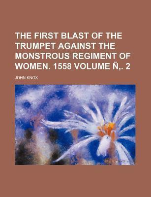 The First Blast of the Trumpet Against the Monstrous Regiment of Women. 1558 Volume N . 2